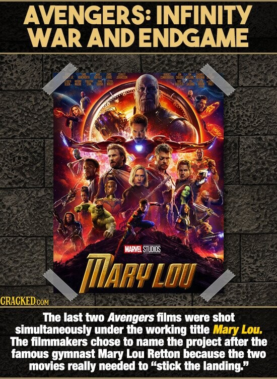 AVENGERS: INFINITY WAR AND ENDGAME MARYLOL MARVElL STUDIOS The last two Avengers films were shot simultaneously under the working title Mary Lou. The filmmakers chose to name the project after the famous gymnast Mary Lou Retton because the two movies really needed to stick the landing.
