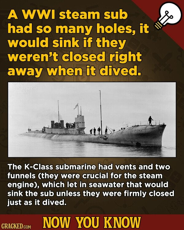 A WWI steam sub had SO many holes, it would sink if they weren't closed right away when it dived. The K-Class submarine had vents and two funnels (they were crucial for the steam engine), which let in seawater that would sink the sub unless they were firmly closed just