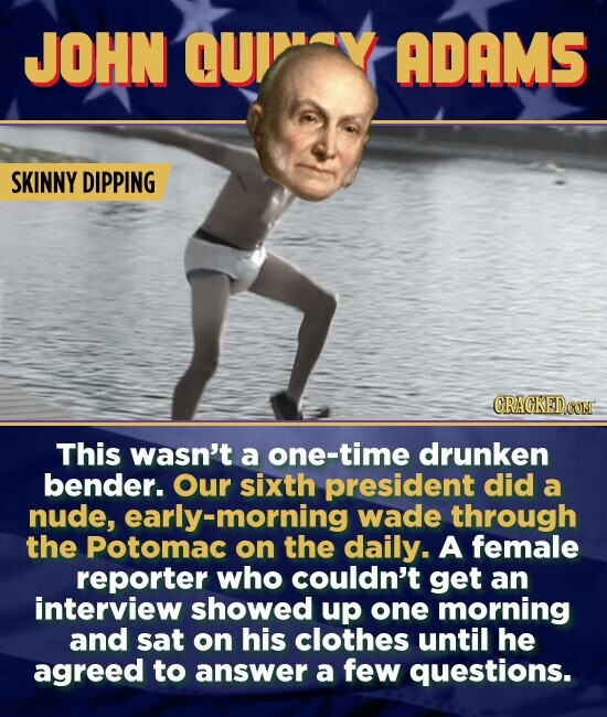 JOHN QU ADAMS SKINNY DIPPING CRACKEDCO This wasn't a one-time drunken bender. Our sixth president did a nude, early-morning wade through the Potomac on the daily. A female reporter who couldn't get an interview showed up one morning and sat on his clothes until he agreed to answer a