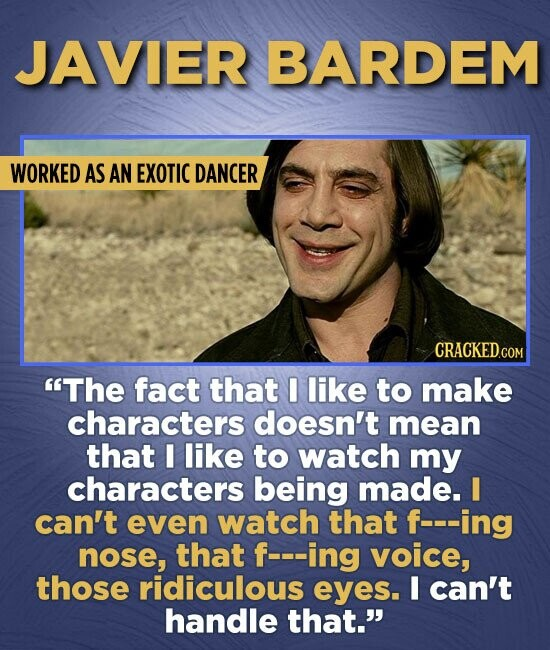 JAVIER BARDEM WORKED AS AN EXOTIC DANCER CRACKED.COM The fact that I like to make characters doesn't mean that I like to watch my characters being ma