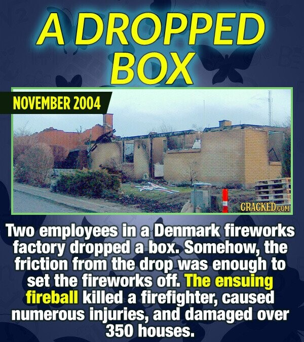 A DROPPED BOX NOVEMBER 2004 CRACKEDCON Two employees in a Denmark fireworks factory dropped a box. Somehow, the friction from the drop was enough to s