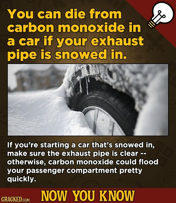 You can die from carbon monoxide in a car if your exhaust pipe is snowed in. If you're starting a car that's snowed in, make sure the exhaust pipe is clear -- otherwise, carbon monoxide could flood your passenger compartment pretty quickly. NOW YOU KNOW CRACKED.COM