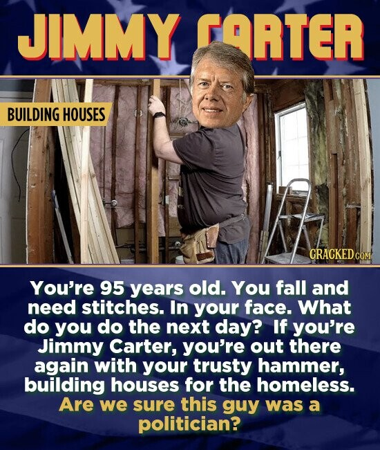JIMMY FARTER BUILDING HOUSES You're 95 years old. You fall and need stitches. In your face. What do you do the next day? If you're Jimmy Carter, you're out there again with your trusty hammer, building houses for the homeless. Are we sure this guy was a politician?