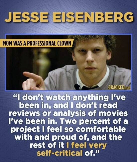 JESSE EISENBERG MOM WAS A PROFESSIONAL CLOWN CRACKED COM I don't watch anything I've been in, and I don't read reviews or analysis of movies I've bee