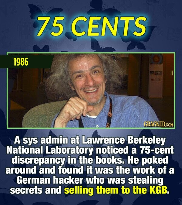 75 CENTS 1986 CRACKED.COM A sys admin at Lawrence Berkeley National Laboratory noticed a 75-cent discrepancy in the books. He poked around and found i