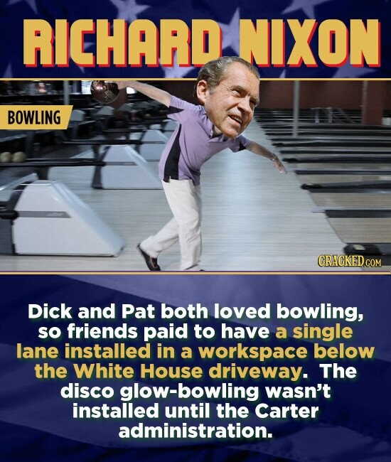 RICHARD NIXON BOWLING CRACKEDCO Dick and Pat both loved bowling, SO friends paid to have a single lane installed in a workspace below the White House driveway. The disco glow-bowling wasn't installed until the Carter administration.