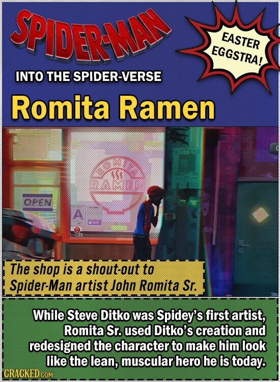 SPIDERMA EASTER EGGSTRA! INTO THE SPIDER-VERSE Romita Ramen OPEN A The shop is a shout-out to Spider-Man artist John Romita Sr. While Steve Ditko was Spidey's first artist, Romita Sr. used Ditko's creation and redesigned the character to make him look like the lean, muscular hero he is today. CRACKED CO