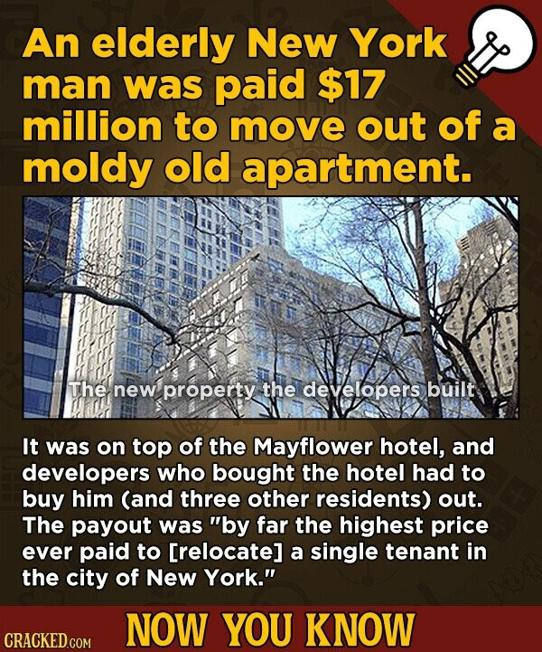 An elderly New York man was paid $17 million to move out of a moldy old apartment. The new property the developers built It was on top of the Mayflower hotel, and developers who bought the hotel had to buy him (and three other residents) out. The payout was by