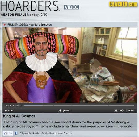 HOARDERS CRACKED.E VIDEO SEASON FINALE Monday. 9/8C FULL EPISODES: Hoarders Episodes 07-20 43-12 FLAY MENU King of All Cosmos The King of All Cosmos h