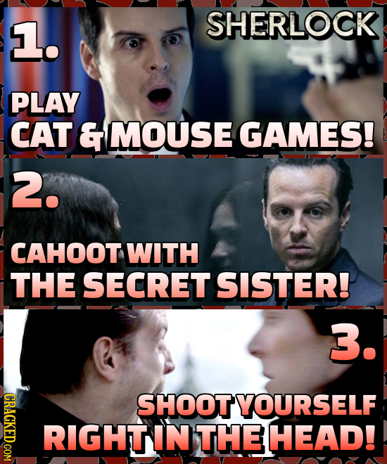 1. SHERLOCK PLAY CAT & MOUSE GAMES! 2. CAHOOT WITH THE SECRET SISTER! 3. GRACKED.COM SHOOTYOURSELF RIGHT IN THE HEAD!
