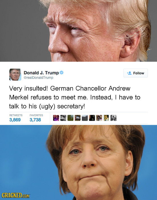 Donald J. Trump Follow @realDonaldTrump Very insulted! German Chancellor Andrew Merkel refuses to meet me. Instead, I have to talk to his (ugly) secre