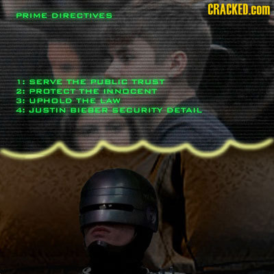 CRACKED.cOM PRIME DIRECTIVES 1: SERVE THE PUBLIC TRUST 2: PROTECT THE INNOCENT 3: LJPHOLD THE LAW 4: JUSTIN BLEBER SECURITY DETAIL