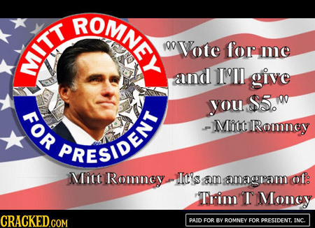 BOMEY 00 Vote for me M and III give you S5.W FOR -Mitt Ramney RESENI PRESIDE Mitt Romney It's m amagrom Of: Thim T Money CRACKEDGOM PAID FOR BY ROMNEY