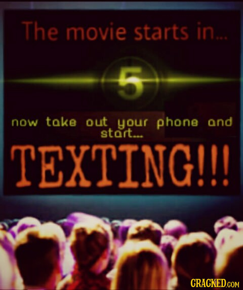 The movie starts in... now take out your phone and start... TEXTING!!! CRACKED.COM