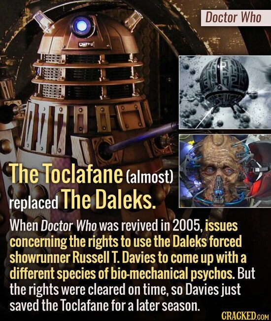 Doctor Who The Toclafane (almost) replaced The Daleks. When Doctor Who was revived in 2005, issues concerning the rights to use the Daleks forced