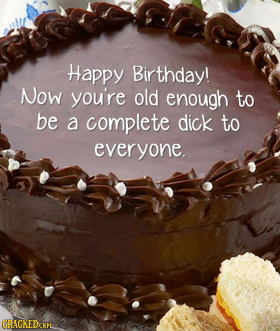 Happy Birthday! Now you're old enough to be a complete dick to everyone. CRACKED COM