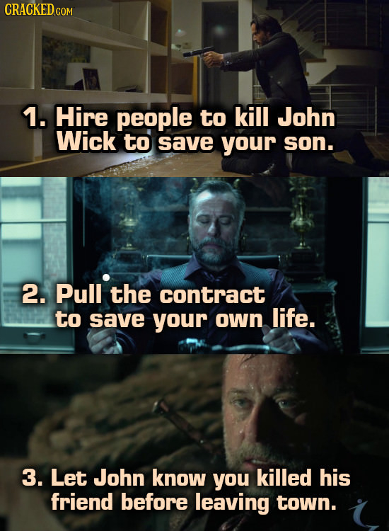 CRACKED COM 1. Hire people to kill John Wick to save your son. 2. Pull the contract to save your own life. 3. Let John know you killed his friend befo