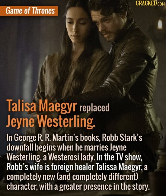 Game of Thrones Talisa Maegyr replaced Jeyne Westerling. In George R. R. Martin's books, Robb Stark's downfall begins when he marries Jeyn