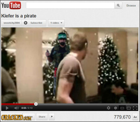 You Tube Browse Kiefer is a pirate snootchy2004 Saabscribe T video 0:0370:10 CRACKEDO COM Share C 779.670 dil