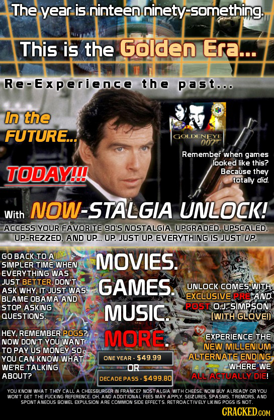 The year is ninteen ninetysomething. This is the Golden Era... Re-Experience the past... in the FUTURE... GOLDENEYE 007 Remember' when games looked li