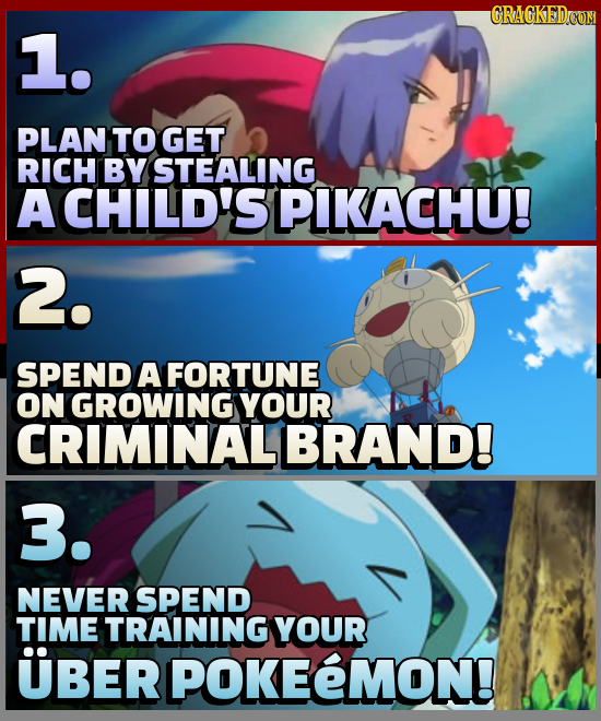 CRAGKEDCON 1. PLAN TO GET RICH BY STEALING A CHILD'S PIKACHU! 2. SPEND A FORTUNE ON GROWING YOUR CRIMINALI BRAND! 3. NEVER SPEND TIME TRAINING YOUR UB