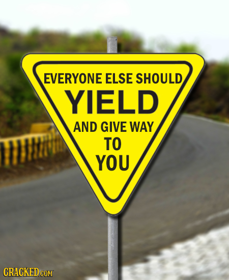 EVERYONE ELSE SHOULD YIELD AND GIVE WAY TO YOU