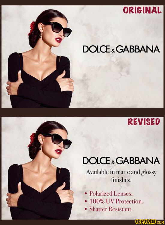 ORIGINAL DOLCE GABBANA & REVISED DOLCE GABBANA & Available in matte and glossy finishes. Polarized Lenses. 100% UV Protection. Shatter Resistant.