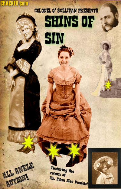 CRACKED.cOM COLONEL O' SULLIVAN PRESENTS SHINS OF SIN Featuring ANKLE the ALL return of Ms. Edna Mae AGTION! Danids!
