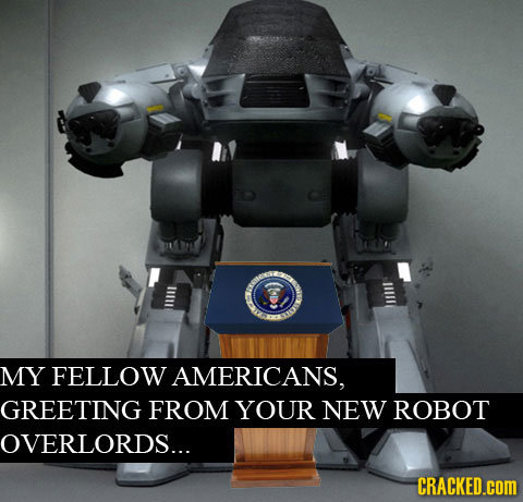 MY FELLOW AMERICANS, GREETING FROM YOUR NEW ROBOT OVERLORDS... CRACKED.cOM