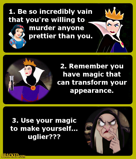 1. Be so incredibly vain that you're willing to murder anyone prettier than you. 2. Remember you have magic that can transform your appearance. 3. Use