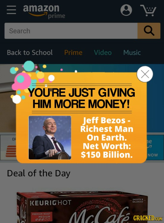amazon prime Search Q Back to School Prime Video Music YOU'RE JUST GIVING HIM MORE MONEY! Jeff Bezos - Richest Man on Earth. DF e Net Worth: $150 Bill
