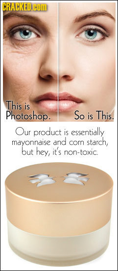 CRACKED.COM This is Photoshop. So is This. Our product is essentially mayonnaise and corn starch, but hey, it's non-toxic.