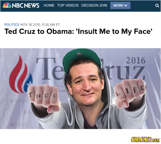 NBCNEWS HOME TOP VIDEOS DECISION 2016 MORE POLITICS NOV 18 2015. 11:36 AM ET Ted Cruz to Obama: 'Insult Me to My Face' Te 2016 ruz THU/G LIFE CRACKEDC