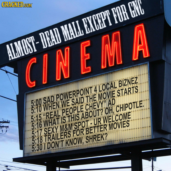 FOR GNC EXCEPT MALL DEAD ALMOST- CINEMA BIZNEZ 4 LOCAL STARTS POWERPOINT MOVIE SAD THE 5:00 WE SAID AD WHEN CHEVY 5:10 PEOPLE OH, CHIPOTLE. 5:15 REA