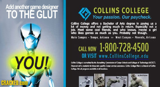 Add another game designer TO THE GLUT COLLINS COLLEGE Your passion. Our paycheck. Collins College offers a Bachelor of Ats degree in paying uS a lot o