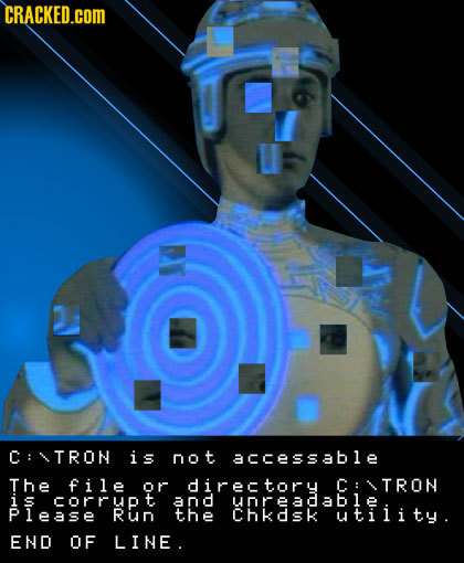 CRACKED.cOM C: TRON is not accessable The file or directory C: TRON is corrupt and UOREAC able lease RuN the Chkdsk utiiity. END OF LINE.