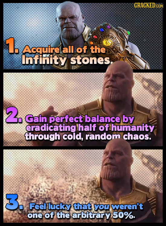CRACKEDCON 1. Acquire all of the Infinity stones. 2. Gain perfect balance by eradicating) half of humanity through cold, random chaos. 3. Feel lucky t