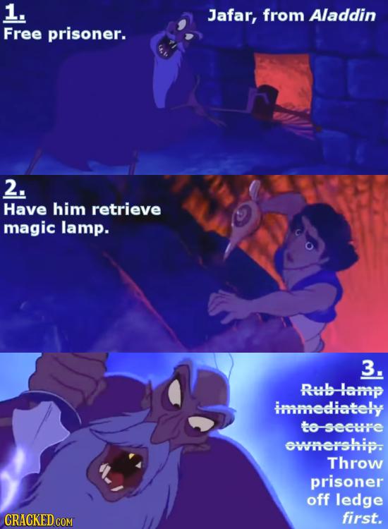 1. Jafar, from Aladdin Free prisoner. 2. Have him retrieve magic lamp. 3. Rub-lamp immediately to secure ownership. Throw prisoner off ledge first.