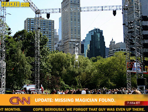 CRACKED.COM CNN UPDATE: MISSING MAGICIAN FOUND. 7553ET HT MONTHS. COPS: SERIOUSLY. WE FORGOT THAT GUY WAS EVEN UP THERE.