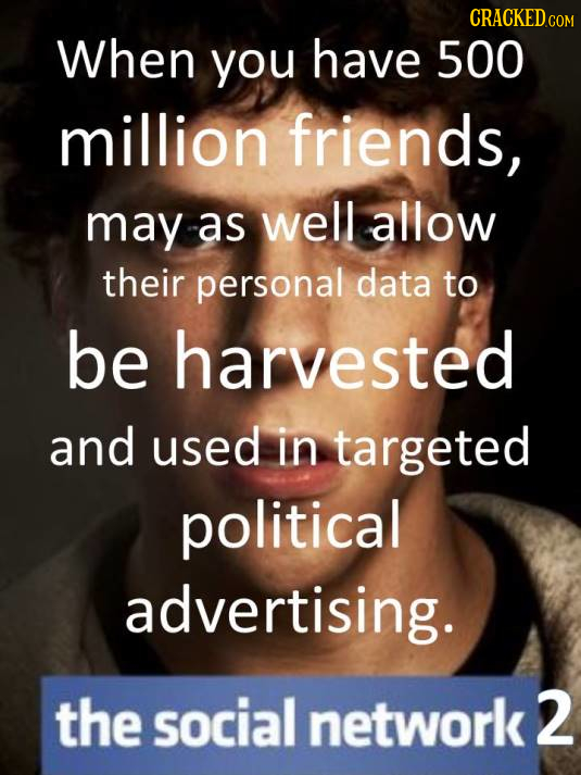 CRACKED COM When you have 500 million friends, may a as well allow their personal data to be harvested and used in targeted political advertising. the