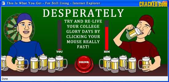 This Is What You Ger- For Still Using Internet Explorer CRACKED.COM DESPERATELY TRY AND RE-LIVE YOUR COLLEGE GLORY DAYS BY CLICKING YOUR MOUSE REALLY