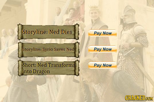 Storyline: Ned Dies Pay Now Storyline: Syrio Saves Ned Pay Now Short: Ned Transforms Pay Now iinto Dragon CRACKEDCON