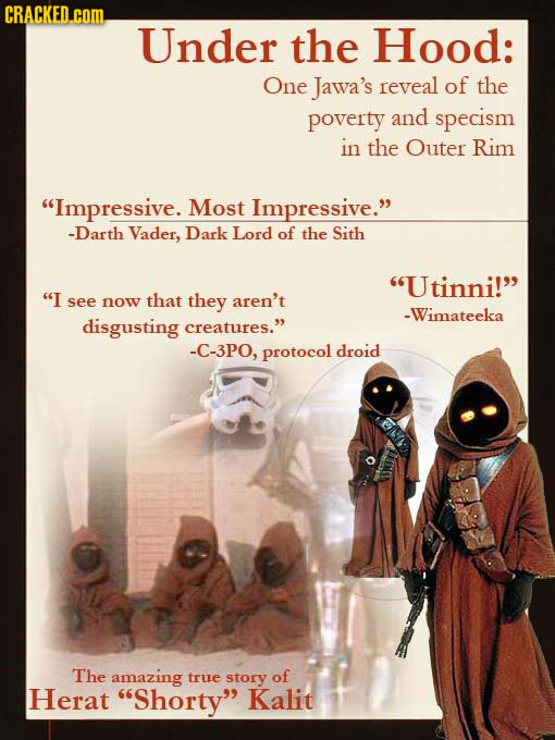 CRACKED. com Under the Hood: One Jawa's reveal of the poverty and specism in the Outer Rim Impressive. Most Impressive. -Darth Vader, Dark Lord of t
