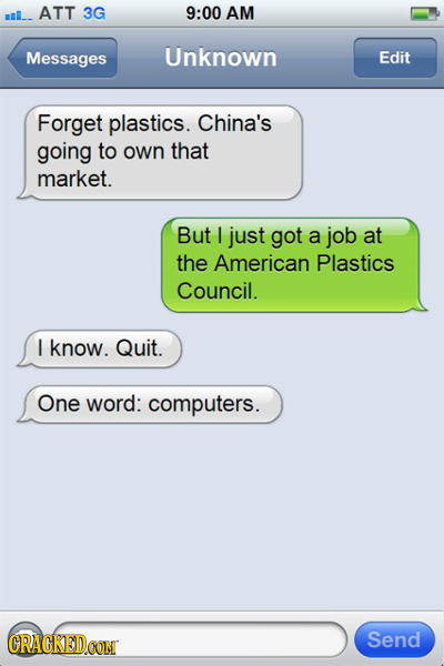 l_. ATT 3G 9:00 AM Messages Unknown Edit Forget plastics. China's going to own that market. But I just got a job at the American Plastics Council. I k