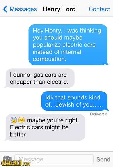Messages Henry Ford Contact Hey Henry. I was thinking you should maybe popularize electric cars instead of internal combustion. I dunno, gas cars are