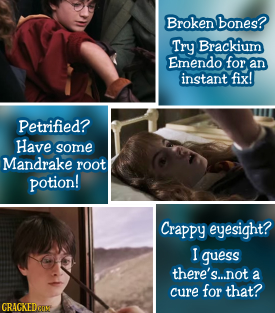 Broken bones? Try Brackium Emendo for an instant fix! Petrified? Have some Mandrake root potion! Crappy eyesight? I guess there's.... not a cure for t