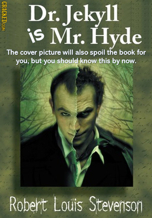 CRACKED COM Dr. Jekyll 11 is Mr. Hyde The cover picture will also spoil the book for you, but you should know this by now. Robert Louis Stevenson