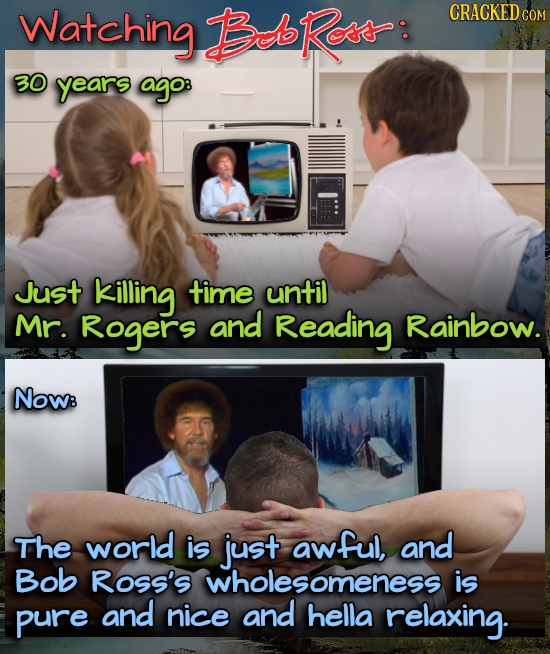 Watching BRoss: CRACKED COM 30 years ago: Just killing time until Mr. Rogers and Reading Rainbow. NOW: The world is just awful, and Bob ROss'S wholeso