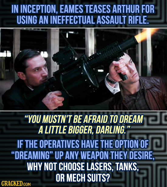 IN INCEPTION, EAMES TEASES ARTHUR FOR USING AN INEFFECTUAL ASSAULT RIFLE. YOU MUSTN'T BE AFRAID TO DREAM A LITTLE BIGGER, DARLING. IF THE OPERATIVES