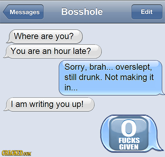 Messages Bosshole Edit Where are you? You are an hour late? Sorry, brah... overslept, still drunk. Not making it in... I am writing you up! O FUCKS GI